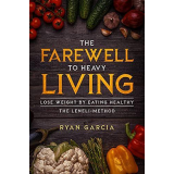 The Farewell to Heavy Living: Lose Weight By Eating Healthy - The LENELI-Method Kindle & Paperback By: Ryan Garcia's Ebook Image