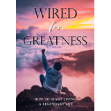 Wired For Greatness (How To Start Living A Legendary Life) Ebook's Book Image