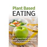 Plant Based Eating (A Beginners Guide To Optimal Health, Sustainable Weight Loss And Increased Energy) Ebook's Ebook Image