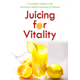 Juicing For Vitality (A Complete Guide To The Maximum Health Goodness & Recipes) Ebook's Ebook Image