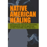 Native American Healing (Discover Easy And Safe Traditional Techniques By Native Americans To Heal Your Mind, Body And Soul!) Ebook's Ebook Image