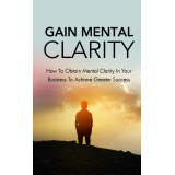 Gain Mental Clarity (How To Obtain Mental Clarity In Your Business To Achieve Greater Success) Ebook's Ebook Image