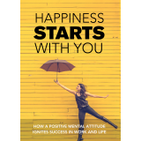Happiness Starts With You (How A Positive Mental Attitude Ignites Success In Work And Life) Ebook's Ebook Image