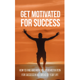 Get Motivated For Success (How To Find And Increase Your Motivation For Success In All Areas Of Your Life) Ebook's Book Image