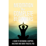 Meditation For Complete Beginners (A Guide To Becoming A Happier, Healthier And More Peaceful You) Ebook's Book Image