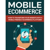 Mobile Ecommerce (How To Transform Your Website Into A Mobile Friendly Ecommerce Platform!) Ebook's Ebook Image