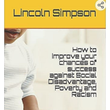 How to improve your chances of success against Social Disadvantage, Poverty and Racism: Easily Learn My Continuous Self-Improvement Techniques's Book Image