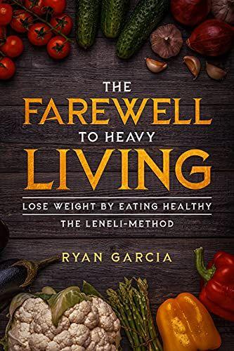 The Farewell to Heavy Living: Lose Weight By Eating Healthy - The LENELI-Method Kindle & Paperback By: Ryan Garcia's Book Image