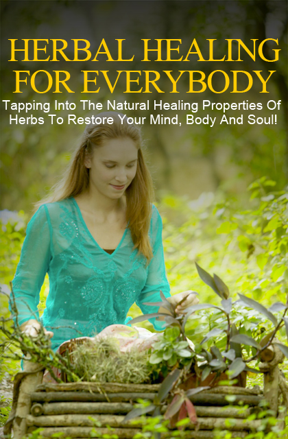 Herbal Healing For Everybody (Tapping Into The Natural Healing Properties Of Herbs To Restore Your Mind, Body And Soul!) Ebook's Ebook Image