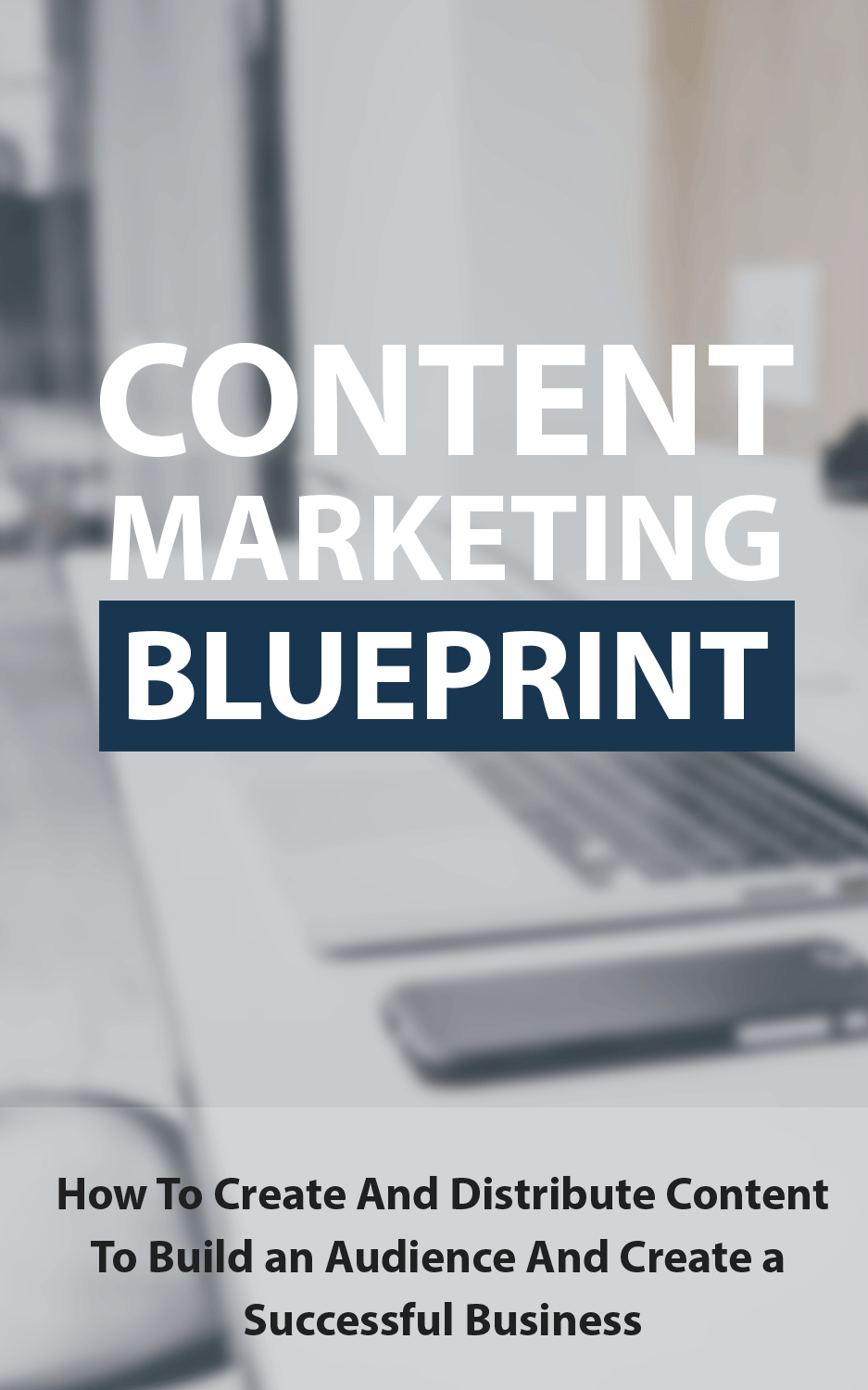 Content Marketing Blueprints (How To Create And Distribute Content To Build An Audience And Create A Successful Business) Ebook's Ebook Image