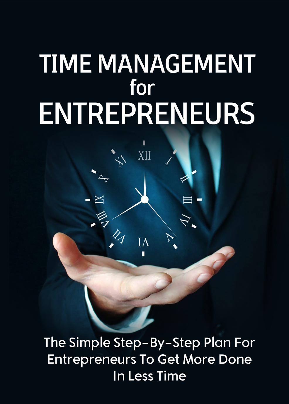Time Management For Entrepreneurs (The Step-by-Step Plan For Entrepreneurs To Get More Done In Less Time) Ebook's Ebook Image
