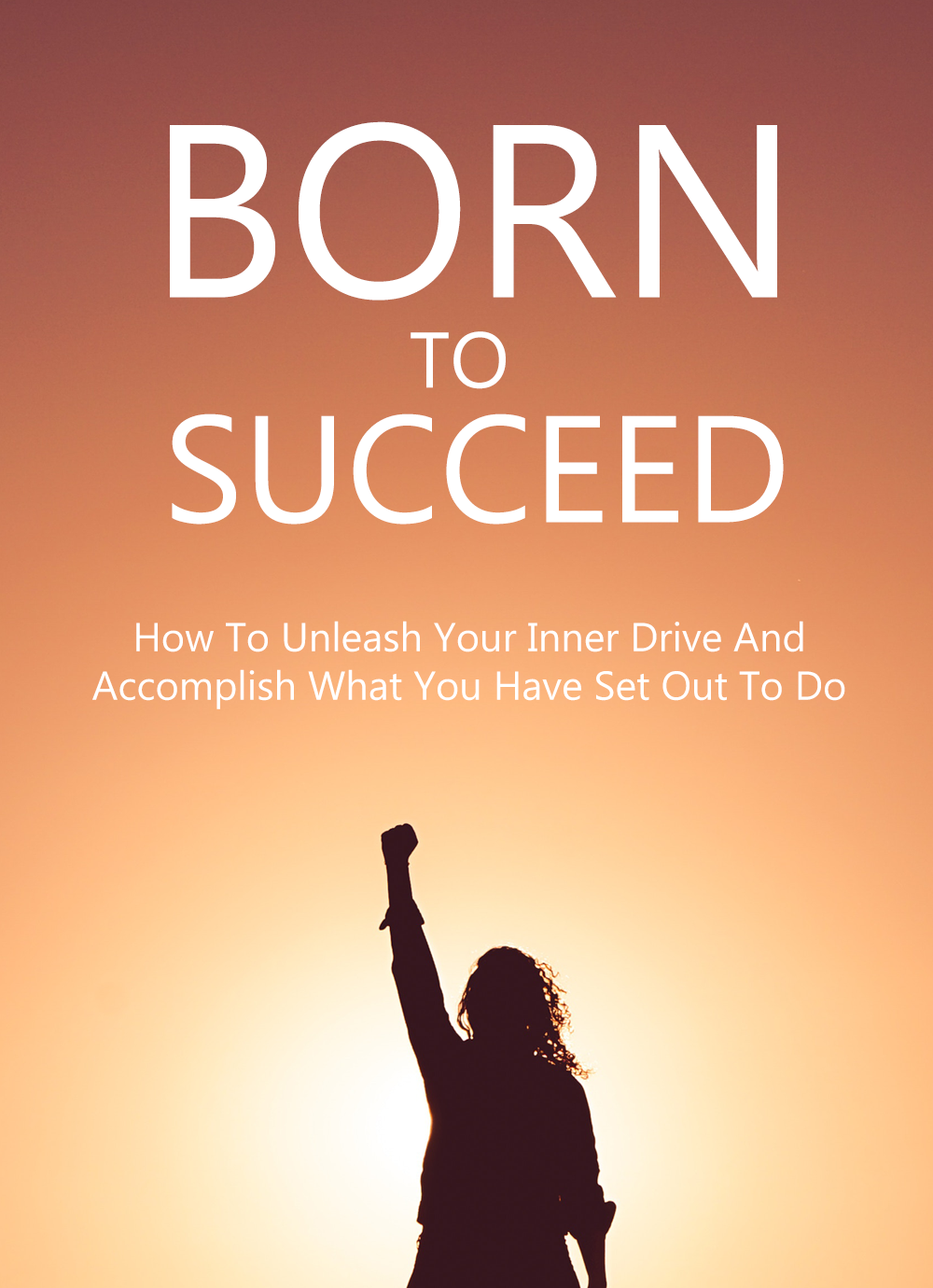 Born To Succeed (How To Unleash Your Inner Drive And Accomplish What You Have Set Out To Do) Ebook's Ebook Image