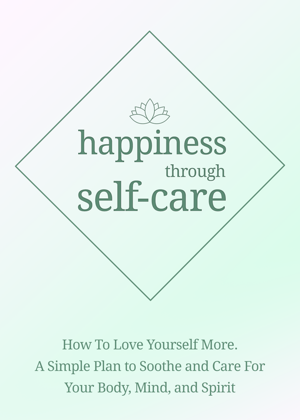Happiness Through Self-Care (How To Love Yourself More. A Simple Plan To Soothe And Care For Your Body, Mind And Spirit) Ebook's Ebook Image