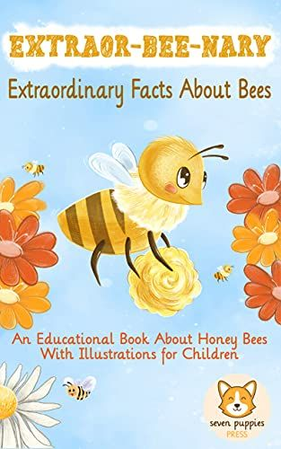 EXTRAOR-BEE-NARY Extraordinary Facts About Bees: An Educational Book About Honey Bees With Illustrations for Children Kindle Edition By: Seven Puppies Press's Ebook Image